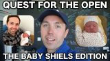 QUEST FOR THE OPEN – THE BABY SHIELS EDITION