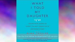 What I Told My Daughter: Lessons from Leaders on Raising the Next Generation of Empowered