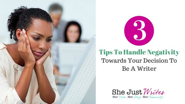 3 Tips To Handle Negativity Towards Your Decision To Be A Writer