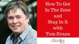 Creativity Tips: How To Get In The Zone And Stay In It With Tom Evans